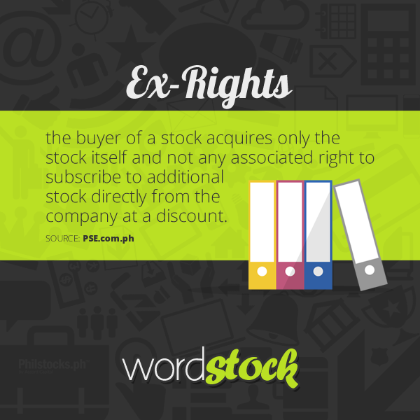 "#WordStock of the day ""Ex-Rights"" the buyer of a stock acquires only the stock itself and not any associated right to subscribe to additional stock directly from the company at a discount. (Source: PSE)"