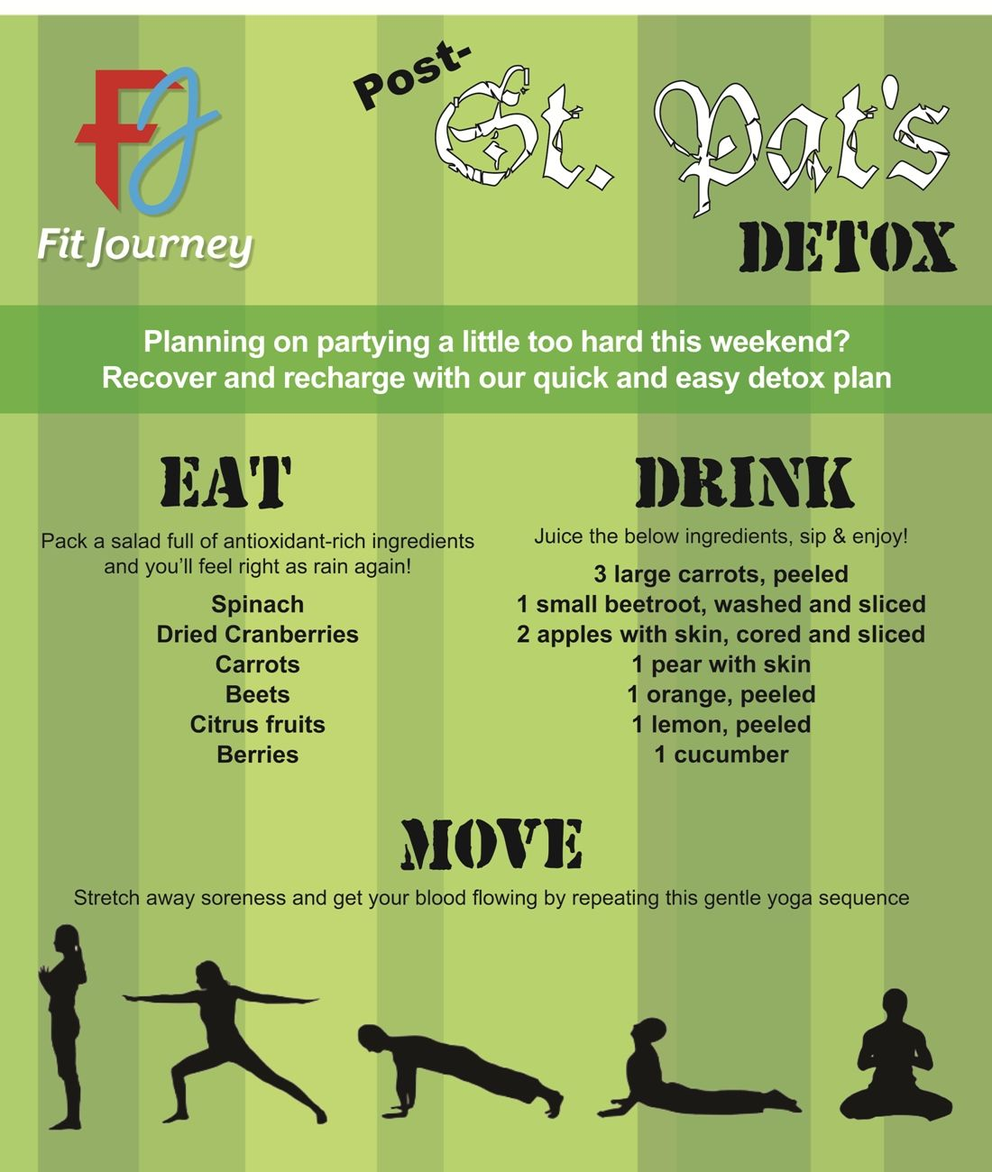 Now, we're no Dr, and we definitely want you to be responsible this weekend, but on the OFF CHANCE you do have plans for this weekend, go out with peace of mind knowing a remedy is ready for you.  Check out our Post-St. Patrick's Day Detox plan that will have you bright eyed and bushy tailed for Monday morning!  For more, check out www.fitjourney.com