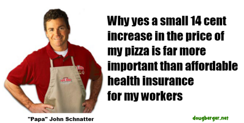 Papa John's priorities:    Why yes a small 14 cent increase  in the price of my pizza is far more  important than affordable   health insurance for my workers