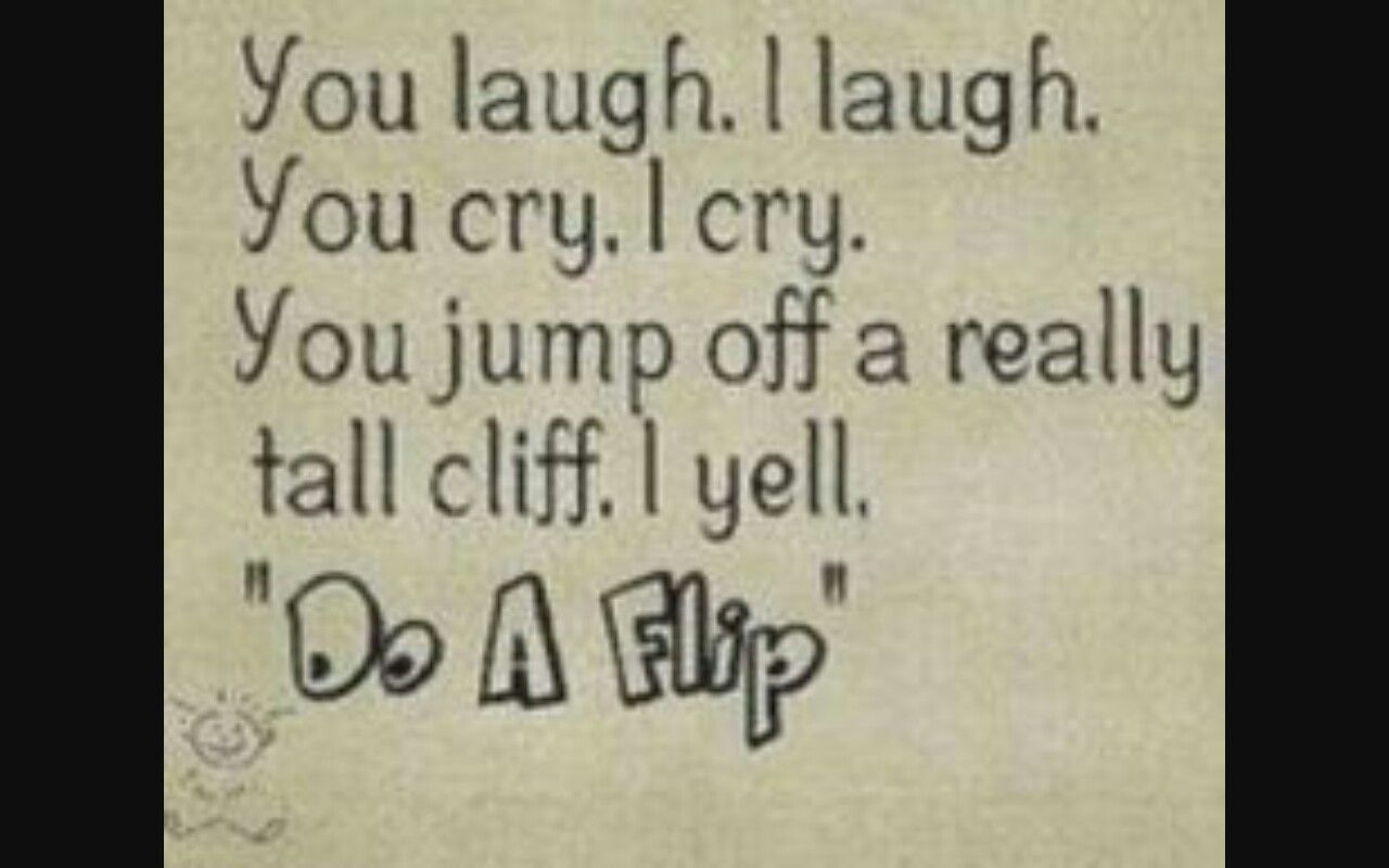 You Laugh I Laugh You Cry I Cry You Jump Of A Really Tall Cliff I Yell Do A Flip Friends Quotes Funny Friendship Quotes Funny Friends Quotes