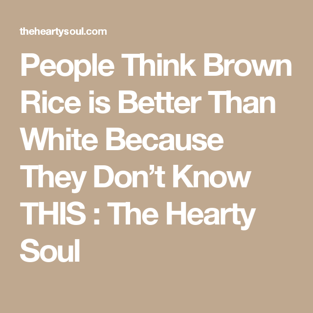 People Think Brown Rice is Better Than White Because They Don't Know THIS : The Hearty Soul