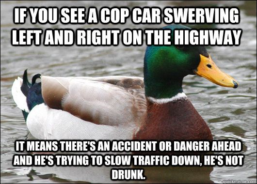 If you see a cop car swerving left and right on the highway It means there's an accident or danger ahead and he's trying to slow traffic down, HE'S NOT DRUNK.