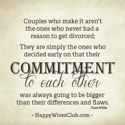 """Couples who make it aren't the ones who never had a reason to get divorced; they are simply the ones who decided early on that their commitment to each other was always going to be bigger than their differences and flaws."" -Dave Willis"