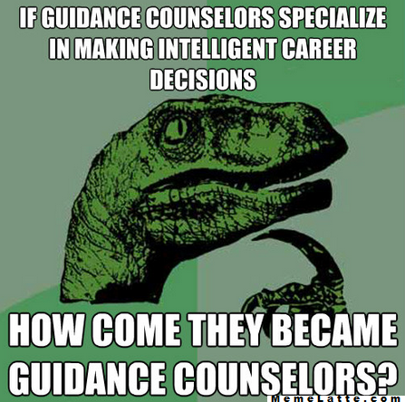 If guidance counselors specialize in making intelligent career decisions, how come they became guidance counselors?