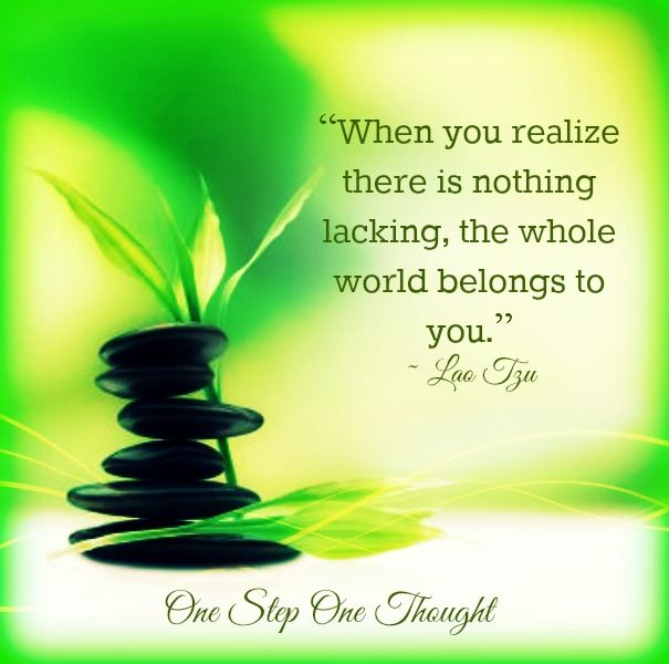 """""""When you realize there is nothing lacking, the whole world belongs to you."""" ~ Lao Tzu"""