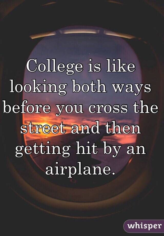 College Is Like Looking Both Ways Before You Cross The Street And Then Getting Hit By An Airplane College Quotes College Memes School Humor