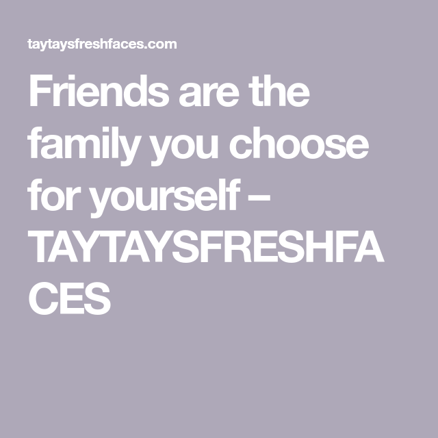 Friends Are The Family You Choose For Yourself Taytaysfreshfaces