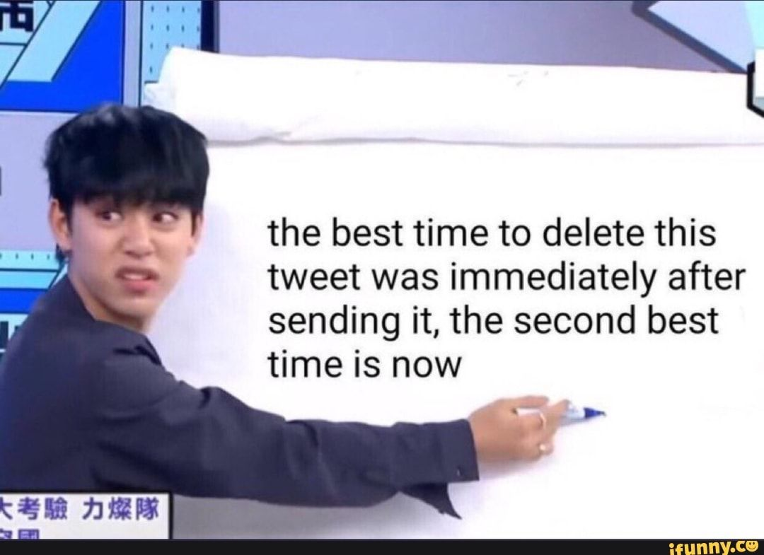 The Best Time To Delete This Tweet Was Immediately After Sending It The Second Best Time Is Now Ifunny Reactions Meme Memes Second Best