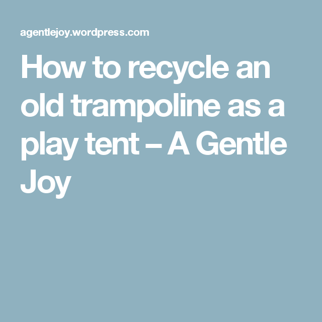 How to recycle an old trampoline as a play tent – A Gentle Joy