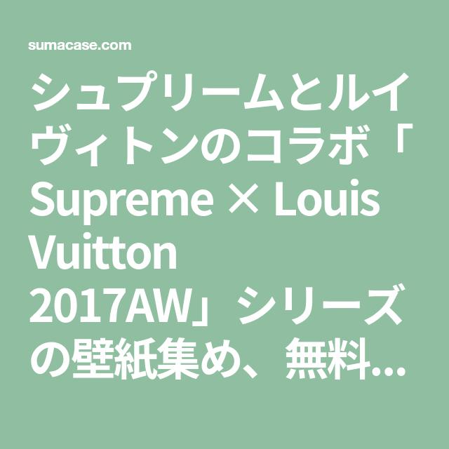 シュプリームとルイヴィトンのコラボ「Supreme × Louis Vuitton 2017AW」シリーズの壁紙集め