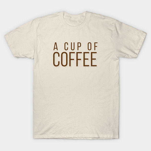 A Cup Of Coffee Coffee T Shirt Teepublic Graphic