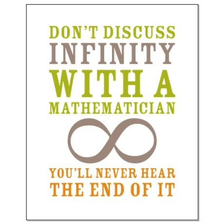 Don't discuss infinity with a mathematician. You'll never hear the ...