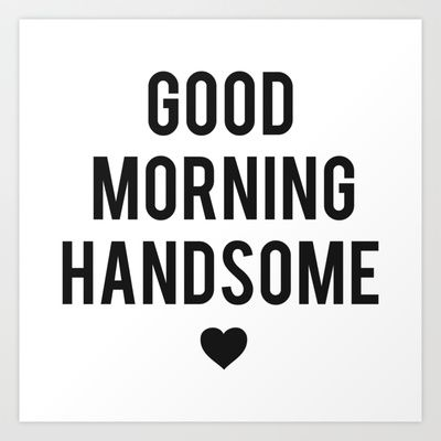 Good Morning Handsome Art Print By Heartsparkle 15 00 Good Morning Handsome Cute Good Morning Texts Morning Texts For Him
