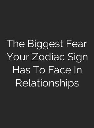 His biggest fear relationships based his zodiac sign