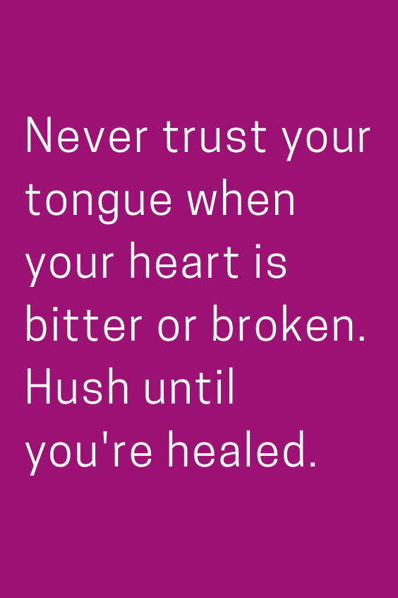 Never Trust Your Tongue When Your Heart Is Bitter Or Broken Hush Until You Re Healed Wise Quotes About Life Advice Quotes Best Advice Quotes