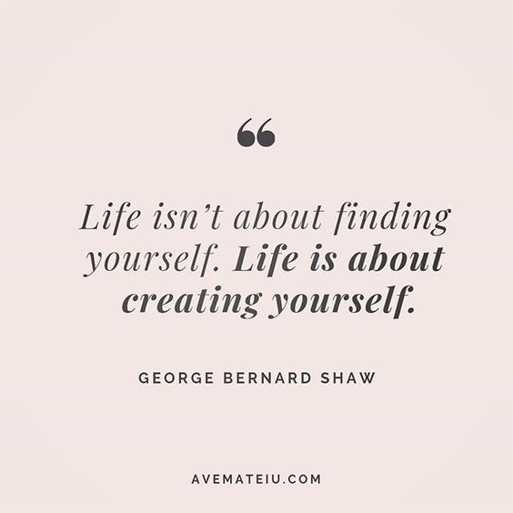 Life isn't about finding yourself. Life is about creating yourself. George Bernard Quote 201 | Ave Mateiu