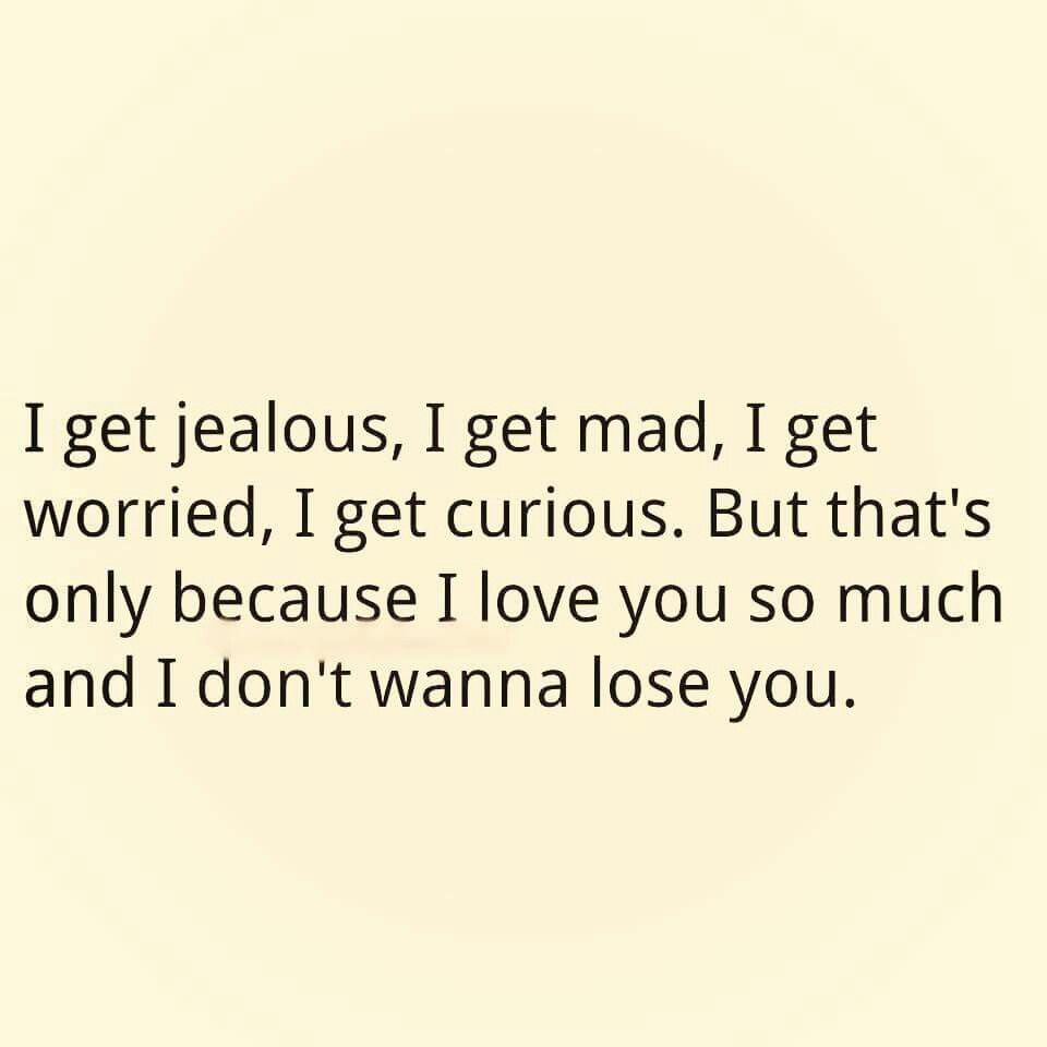 I jealous I mad I worried I curious But that s only because I love you so much and I don t wanna lose you