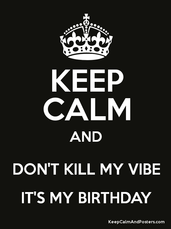keep calm and don t kill my vibe it s my birthday poster quotes