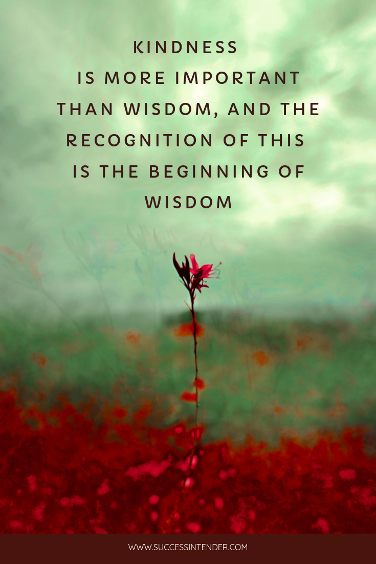 Kindness Is More Important Than Wisdom And The Recognition Of This Is The Beginning Of Wisdom