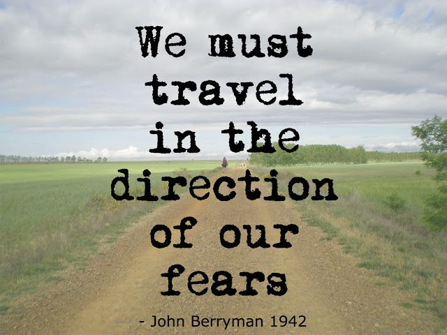 Quote We must travel in the direction of our fears by John Berryman 1942