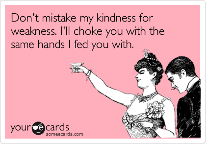 Don T Mistake My Kindness For Weakness I Ll Choke You With The Same Hands I Fed You With Funny Quotes Funny Humor