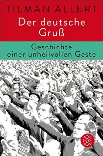 Der deutsche Gruß: Geschichte einer unheilvollen Geste
