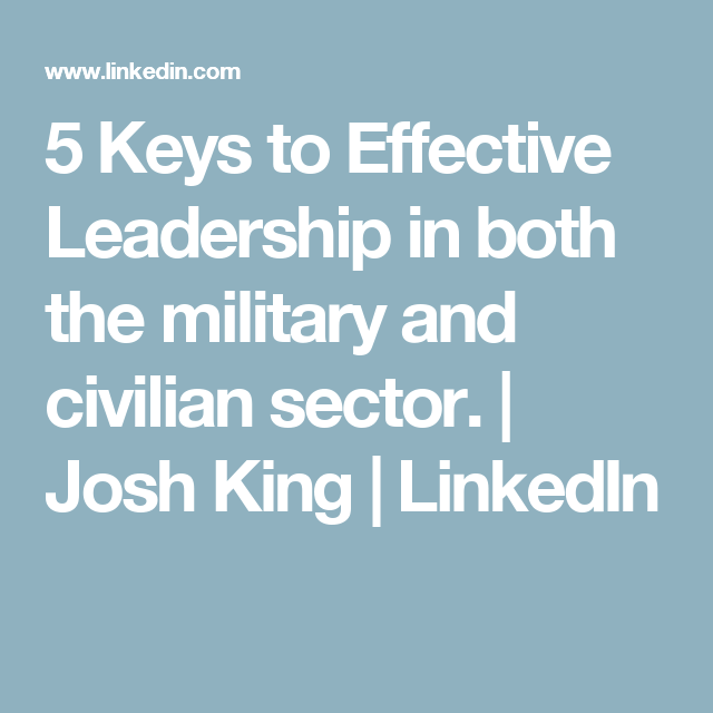 5 Keys to Effective Leadership in both the military and civilian sector. | Josh King | LinkedIn