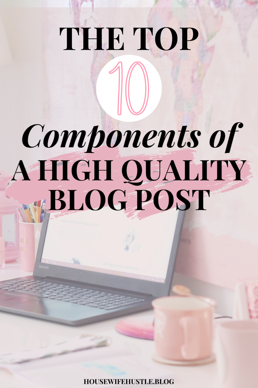 Learn how to write high quality blog posts with these top 10 components. #blogposts #highquality #bloggingforbeginners #bloggingtips #howtowrite #bloggingformoney #housewifehustle