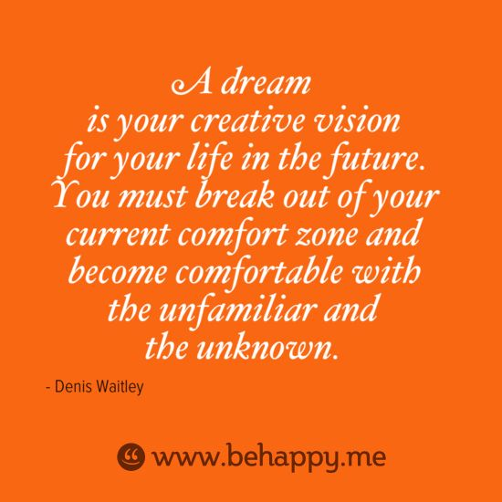A dream  is your creative vision  for your life in the future.  You must break out of your  current comfort zone and  become comfortable with  the unfamiliar and  the unknown.