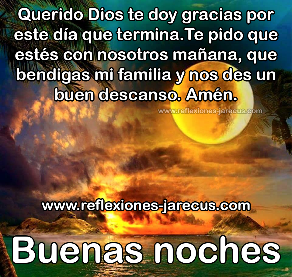 Buenas noches Querido Dios te doy gracias por este da que termina Te pido que estés con nosotros ma±ana que bendigas mi familia y nos des un buen