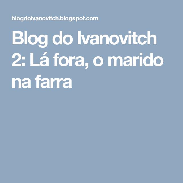 Blog do Ivanovitch 2: Lá fora, o marido na farra