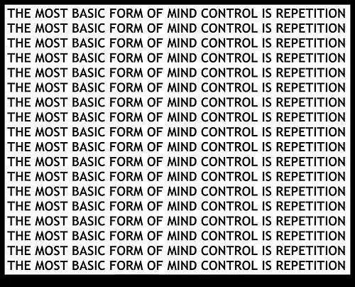 the most basic form of mind control is repetition