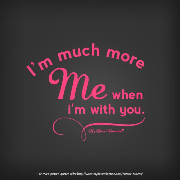I Am Much More Me When I Am With You Quotes Romantic Love Quotes