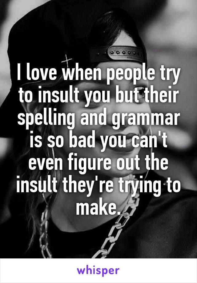 b9db5c2bba7 I love when people try to insult you but their spelling and grammar is so  bad you can t even figure out the insult they re trying to make.