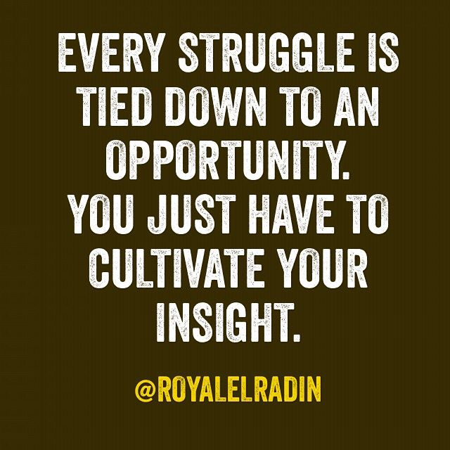 EVERY STRUGGLE IS  TIED DOWN TO AN  OPPORTUNITY. YOU JUST HAVE TO  CULTIVATE YOUR  INSIGHT.