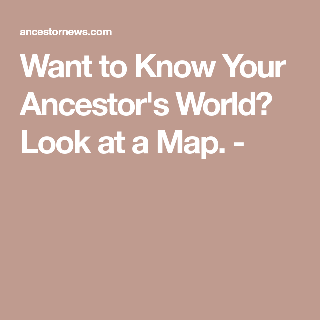 Want To Know Your Ancestor's World? Look At A Map. -