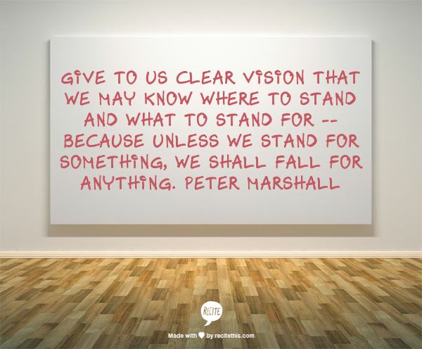 Give to us clear vision that we may know where to stand and what to stand for -- because unless we stand for something, we shall fall for anything.  Peter Marshall