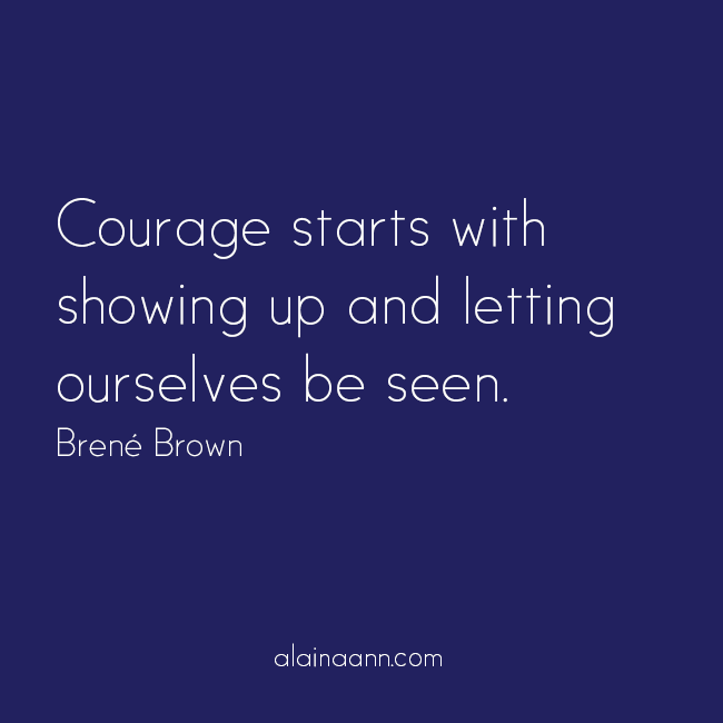 Courage starts with showing up and letting ourselves be seen. Brené Brown
