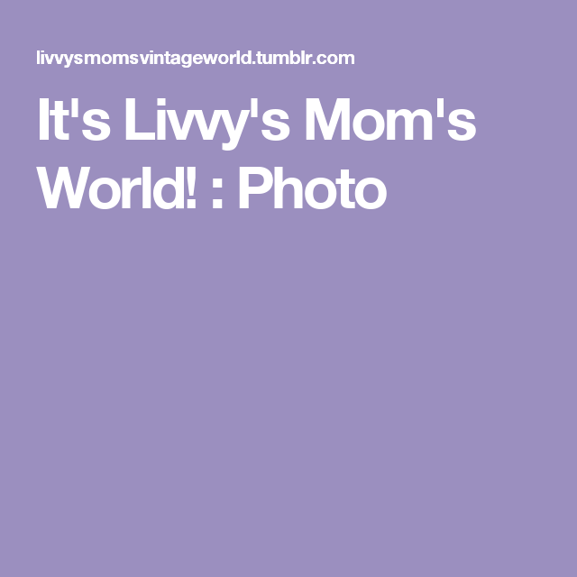 It's Livvy's Mom's World! : Photo