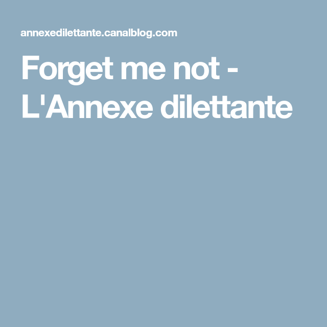Forget me not - L'Annexe dilettante