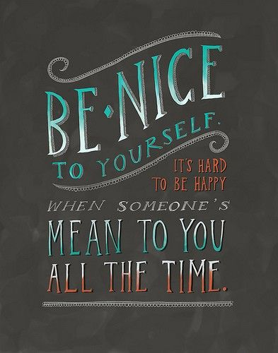 be nice to yourself, its hard to be happy when someone's mean to