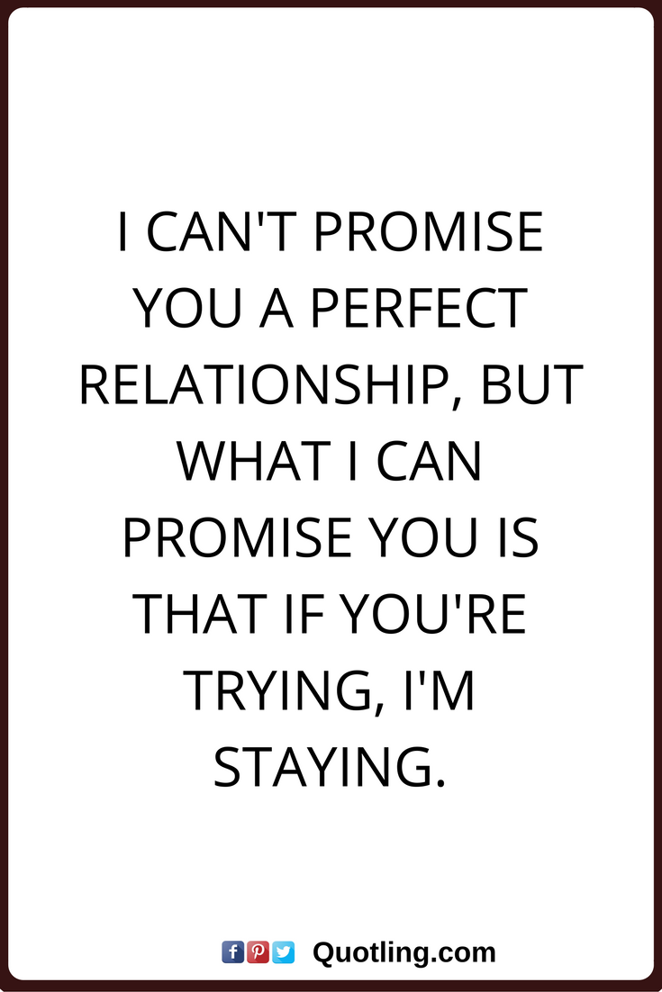 relationships quotes I can t promise you a perfect relationship but what I can promise you is that if you re trying I m staying From Daniyal Malik