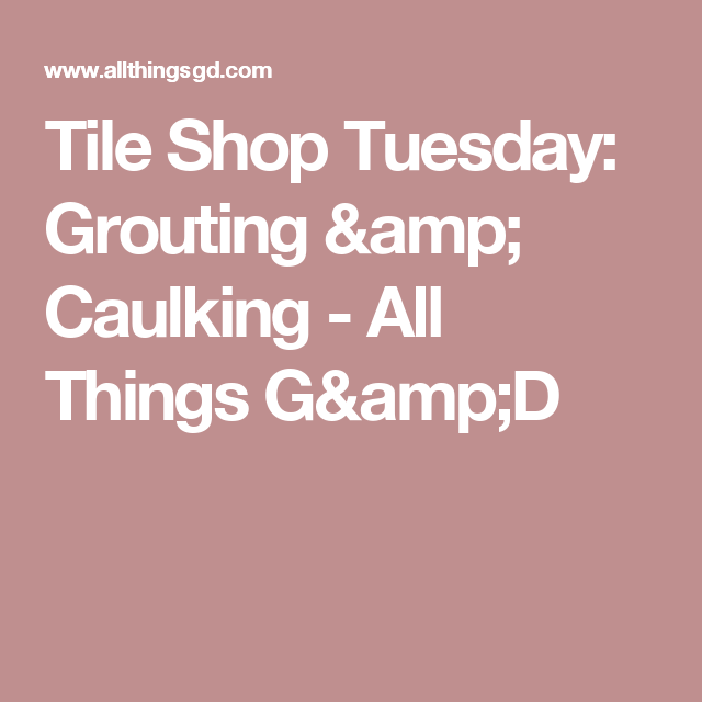 Tile Shop Tuesday: Grouting & Caulking - All Things G&D