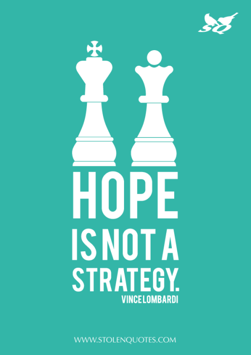 """Hope is not a strategy """" Vince Lombardi"""