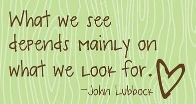 What we see depends mainly on what we look for...so notice where your looking.