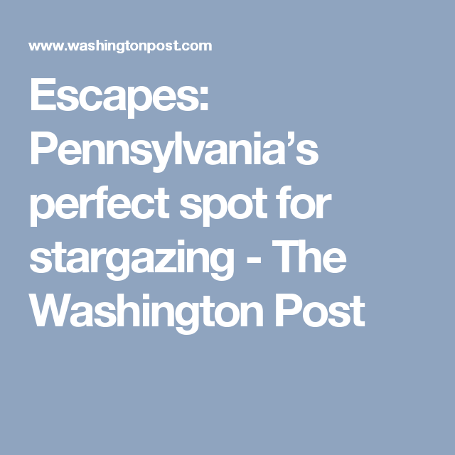 Escapes: Pennsylvania's perfect spot for stargazing - The Washington Post