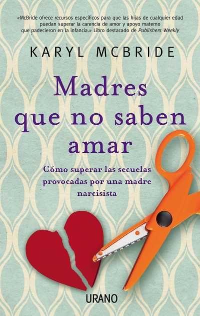 Madres Que No Saben Amar Karyl Mcbride Crecimiento Personal Ediciones Urano Libros De Psicología Madre Narcisista Libros De Motivación