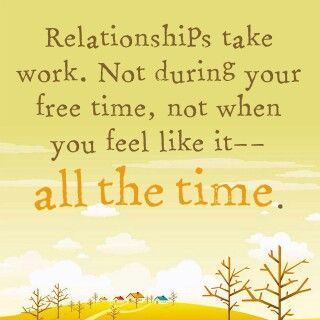 Love Quote Relationships Take Work Not During Your Free Time Not When You Feel Like It All The Time Desi How Are You Feeling Relationship Reminder Quotes