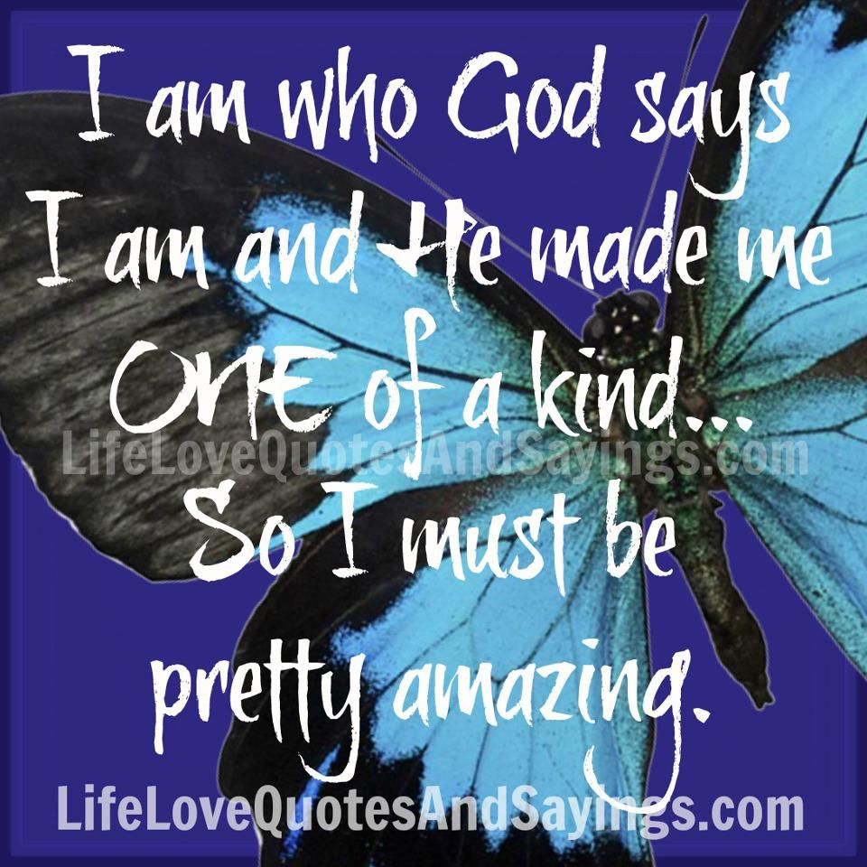 God Created Me Quotes: I Am Who God Says I Am And He Made Me ONE Of A Kind... So