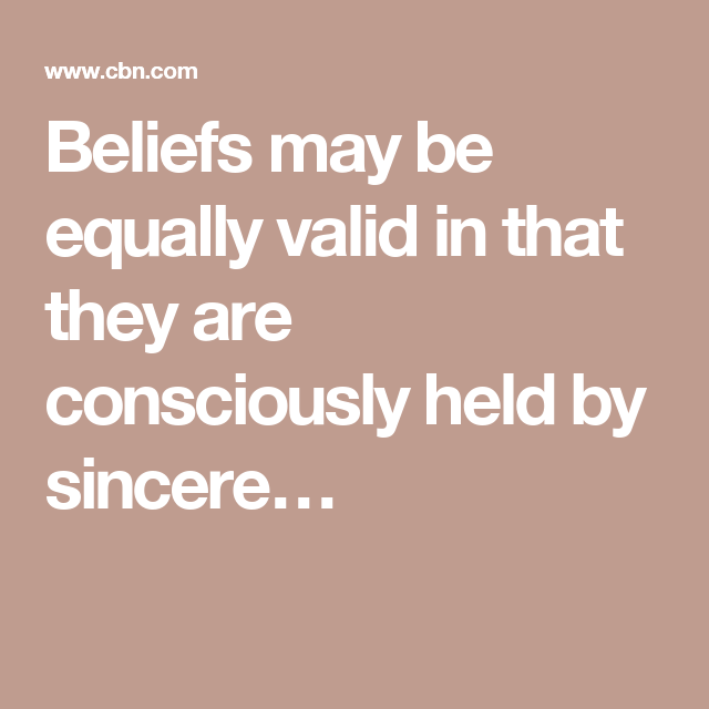 Beliefs may be equally valid in that they are consciously held by sincere…